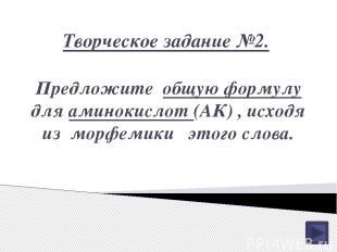 Творческое задание №2. Предложите общую формулу для аминокислот (АК) , исходя из