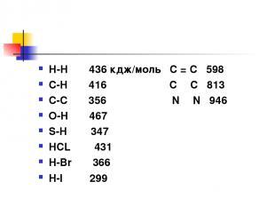 Н-Н 436 кдж/моль C = C 598 С-Н 416 C Ξ C 813 С-С 356 N Ξ N 946 О-Н 467 S-H 347 H