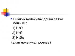 В каких молекулах длина связи больше? 1) H2O 2) H2S 3) H2Se Какая молекула прочн