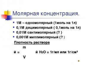 Молярная концентрация. 1М – одномолярный (1моль на 1л) 0,1М децимолярный ( 0,1мо