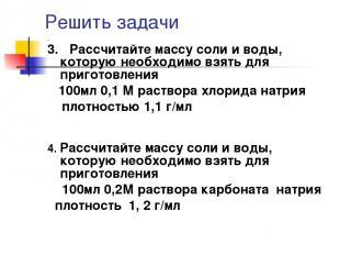 Решить задачи 3. Рассчитайте массу соли и воды, которую необходимо взять для при