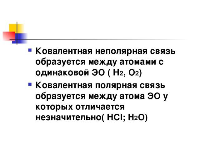 Ковалентная неполярная связь образуется между атомами с одинаковой ЭО ( Н2, О2) Ковалентная полярная связь образуется между атома ЭО у которых отличается незначительно( НCl; H2O)