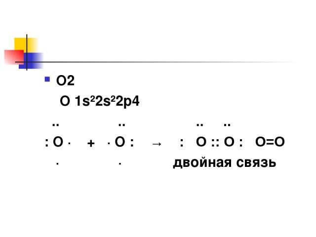 О2 О 1s²2s²2p4 .. .. .. .. : O · + · О : → : О :: О : О=О · · двойная связь