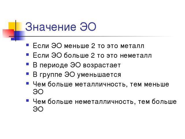 Значение ЭО Если ЭО меньше 2 то это металл Если ЭО больше 2 то это неметалл В периоде ЭО возрастает В группе ЭО уменьшается Чем больше металличность, тем меньше ЭО Чем больше неметалличность, тем больше ЭО