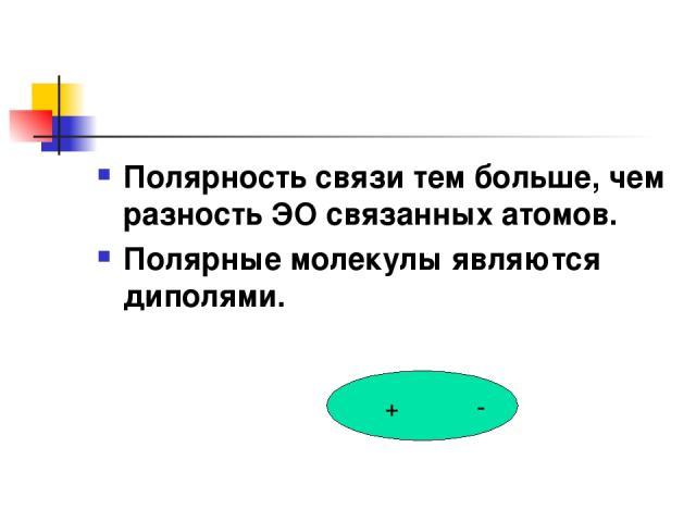 Полярность связи тем больше, чем разность ЭО связанных атомов. Полярные молекулы являются диполями. + -