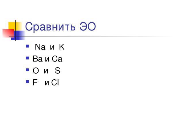Сравнить ЭО Na и K Ba и Ca O и S F и Cl