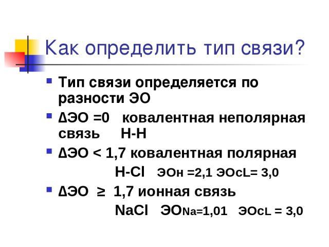Как определить тип связи? Тип связи определяется по разности ЭО ∆ЭО =0 ковалентная неполярная связь Н-Н ∆ЭО < 1,7 ковалентная полярная Н-Cl ЭОн =2,1 ЭОcL= 3,0 ∆ЭО ≥ 1,7 ионная связь NaCl ЭОNa=1,01 ЭОсL = 3,0