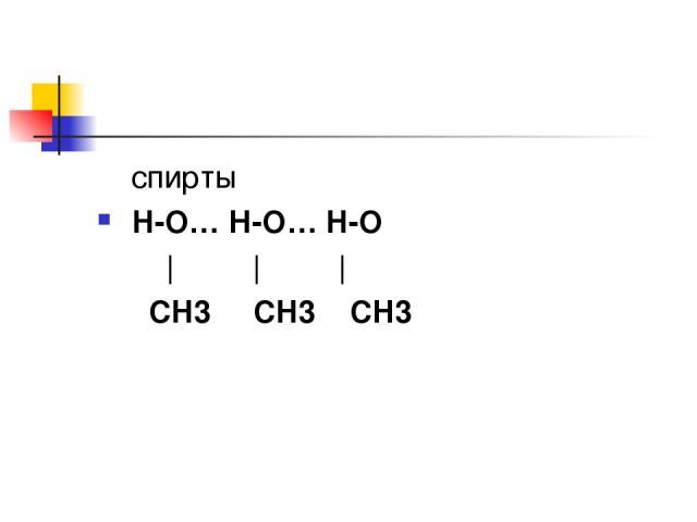 спирты H-O… Н-O… H-O       СH3 СH3 СH3