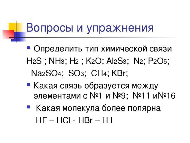 Вопросы и упражнения Определить тип химической связи H2S ; NH3; H2 ; K2O; Al2S3; N2; P2O5; Na2SO4; SO3; CH4; KBr; Какая связь образуется между элементами с №1 и №9; №11 и№16 Какая молекула более полярна НF – HCl - HBr – H I