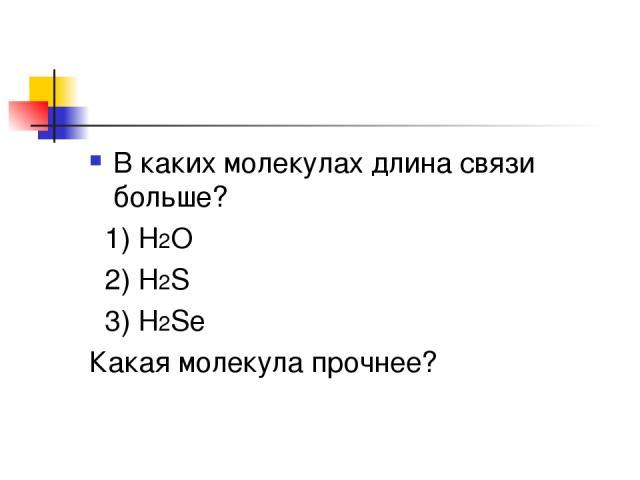 В каких молекулах длина связи больше? 1) H2O 2) H2S 3) H2Se Какая молекула прочнее?