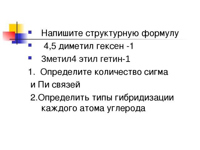 Напишите структурную формулу 4,5 диметил гексен -1 3метил4 этил гетин-1 1. Определите количество сигма и Пи связей 2.Определить типы гибридизации каждого атома углерода