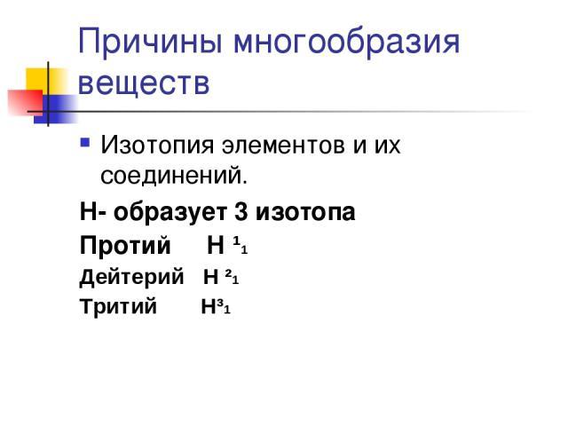 Причины многообразия веществ Изотопия элементов и их соединений. Н- образует 3 изотопа Протий Н ¹1 Дейтерий Н ²1 Тритий Н³1