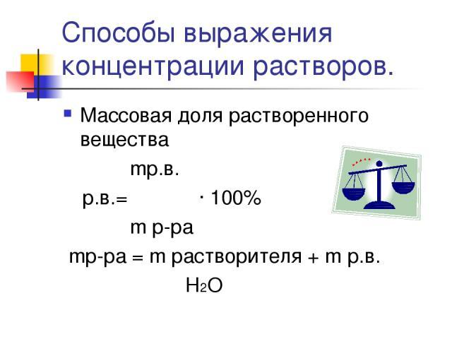 Способы выражения концентрации растворов. Массовая доля растворенного вещества mр.в. ωр.в.= ――― · 100% m р-ра mр-ра = m растворителя + m р.в. Н2О