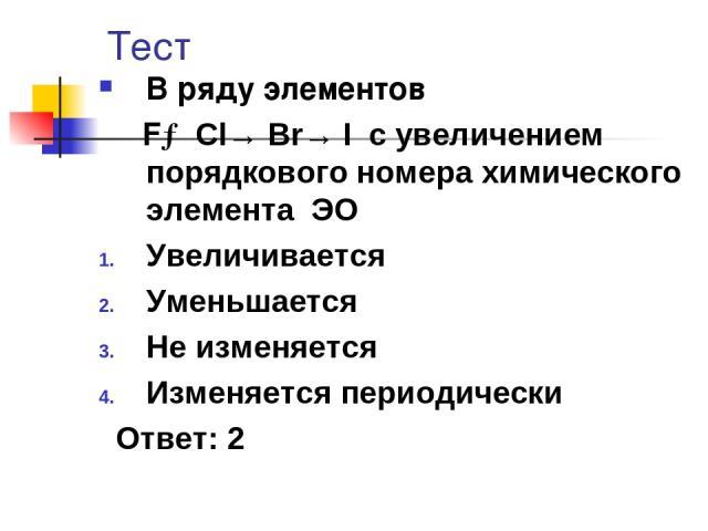 Тест В ряду элементов F→ Cl→ Br→ I с увеличением порядкового номера химического элемента ЭО Увеличивается Уменьшается Не изменяется Изменяется периодически Ответ: 2