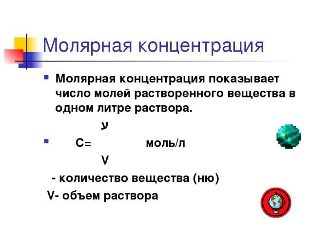 Молярная концентрация Молярная концентрация показывает число молей растворенного вещества в одном литре раствора. ע С= ―― моль/л V ע- количество вещества (ню) V- объем раствора