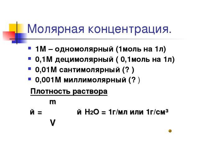 Молярная концентрация. 1М – одномолярный (1моль на 1л) 0,1М децимолярный ( 0,1моль на 1л) 0,01М сантимолярный (? ) 0,001М миллимолярный (? ) Плотность раствора m ƥ = ―― ƥ H2O = 1г/мл или 1г/см³ V