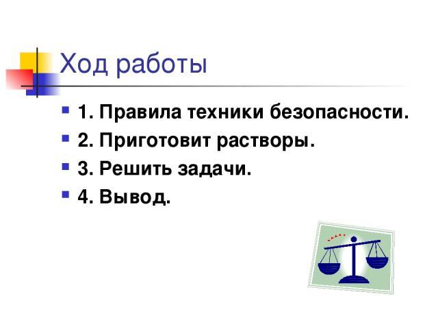 Ход работы 1. Правила техники безопасности. 2. Приготовит растворы. 3. Решить задачи. 4. Вывод.