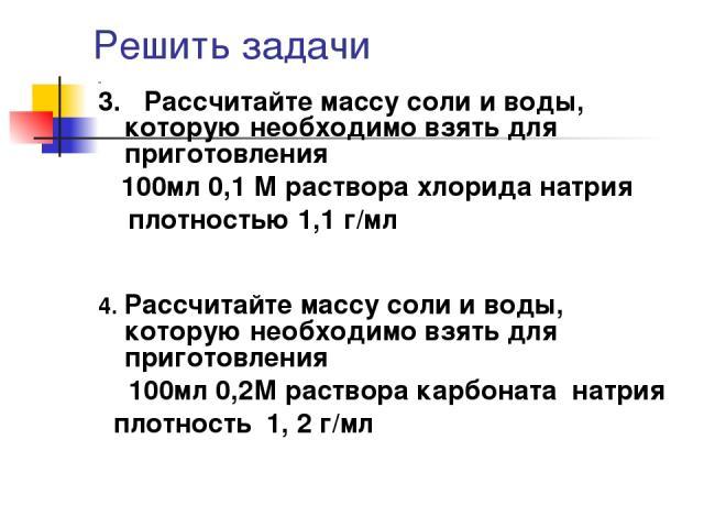 Решить задачи 3. Рассчитайте массу соли и воды, которую необходимо взять для приготовления 100мл 0,1 М раствора хлорида натрия плотностью 1,1 г/мл 4. Рассчитайте массу соли и воды, которую необходимо взять для приготовления 100мл 0,2М раствора карбо…