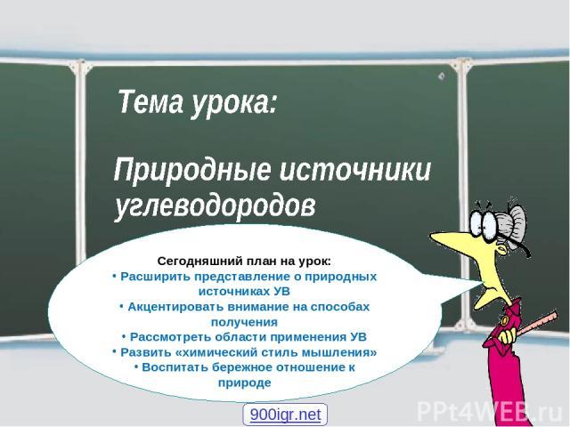 Сегодняшний план на урок: Расширить представление о природных источниках УВ Акцентировать внимание на способах получения Рассмотреть области применения УВ Развить «химический стиль мышления» Воспитать бережное отношение к природе 900igr.net