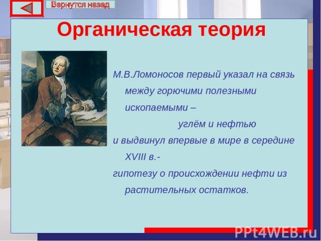Органическая теория М.В.Ломоносов первый указал на связь между горючими полезными ископаемыми – углём и нефтью и выдвинул впервые в мире в середине ХVIII в.- гипотезу о происхождении нефти из растительных остатков.