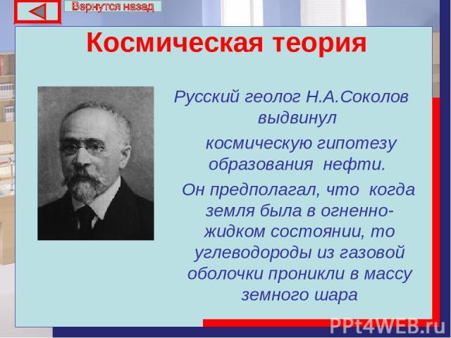 Космическая теория Русский геолог Н.А.Соколов выдвинул космическую гипотезу образования нефти. Он предполагал, что когда земля была в огненно-жидком состоянии, то углеводороды из газовой оболочки проникли в массу земного шара