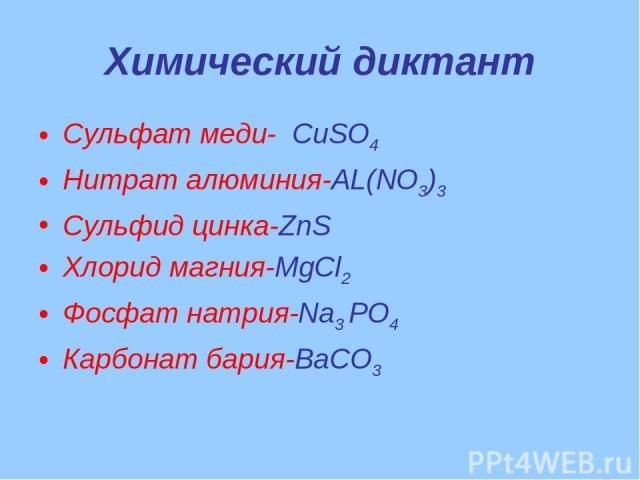 Химический диктант Сульфат меди- CuSO4 Нитрат алюминия-AL(NO3)3 Сульфид цинка-ZnS Хлорид магния-MgCl2 Фосфат натрия-Na3 РО4 Карбонат бария-BaCO3