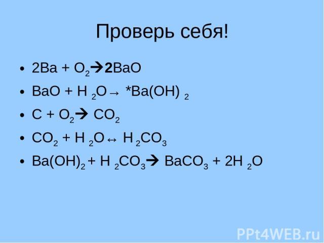 Проверь себя! 2Ва + О2 2ВаО ВаО + Н 2О→ *Ва(ОН) 2 С + О2 СО2 СО2 + Н 2О↔ Н 2СО3 Ва(ОН)2 + Н 2СО3 ВаСО3 + 2Н 2О