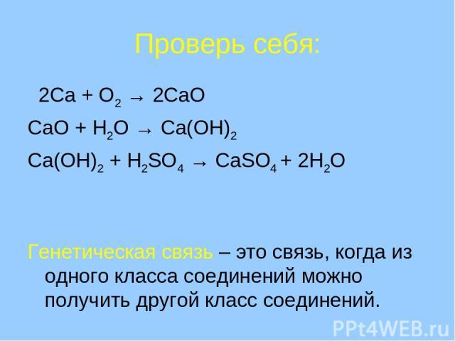 Проверь себя: 2Ca + O2 → 2CaO CaO + H2O → Ca(OH)2 Ca(OH)2 + H2SO4 → CaSO4 + 2H2O Генетическая связь – это связь, когда из одного класса соединений можно получить другой класс соединений.