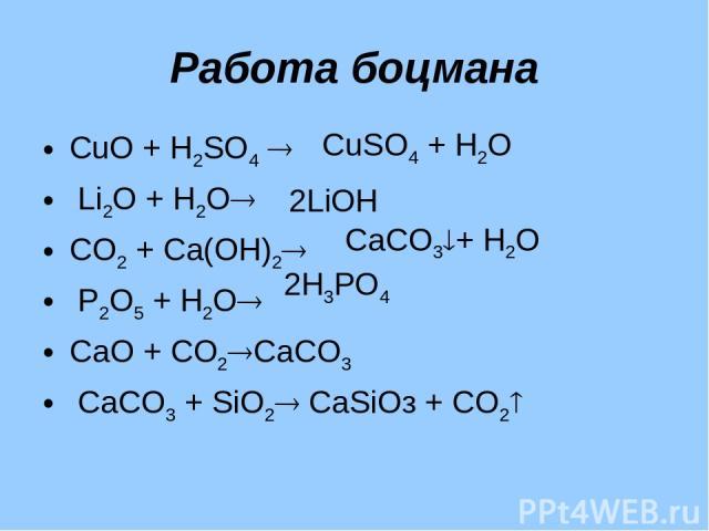 Работа боцмана СuО + Н2SО4 Li2О + Н2О СО2 + Са(ОН)2 Р2О5 + Н2О СаО + СО2 СаСО3 СаСО3 + SiО2 CаSiOз + СО2 СuSО4 + Н2О 2LiOН 2Н3РО4 СаСО3 + Н2О