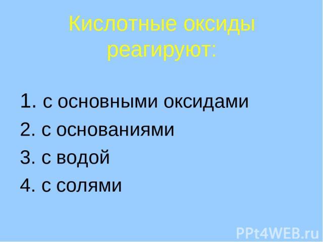 Кислотные оксиды реагируют: 1. с основными оксидами 2. с основаниями 3. с водой 4. с солями