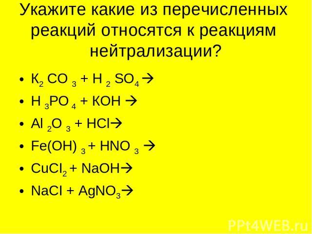 Укажите какие из перечисленных реакций относятся к реакциям нейтрализации? К2 СО 3 + Н 2 SО4 Н 3РО 4 + КОН Аl 2О 3 + НСl Fе(ОН) 3 + НNО 3 CuCI2 + NaOH NaCI + AgNO3