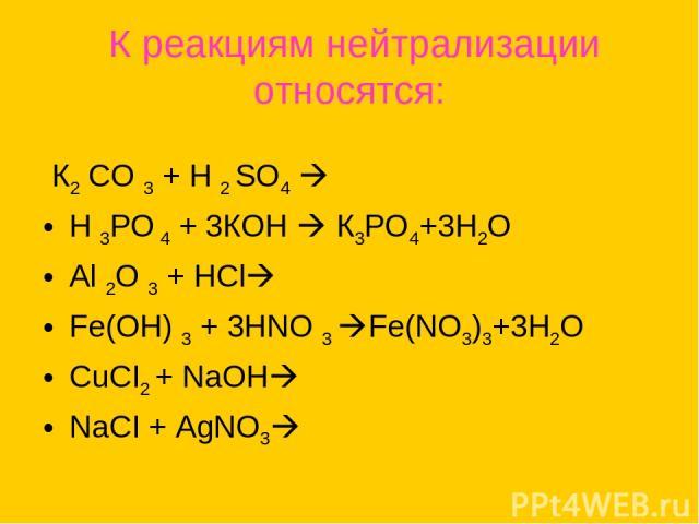 К реакциям нейтрализации относятся: К2 СО 3 + Н 2 SО4 Н 3РО 4 + 3КОН К3РО4+3Н2О Аl 2О 3 + НСl Fе(ОН) 3 + 3НNО 3 Fe(NO3)3+3H2O CuCI2 + NaOH NaCI + AgNO3