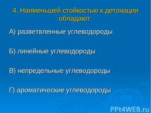 4. Наименьшей стойкостью к детонации обладают: А) разветвленные углеводороды Б)