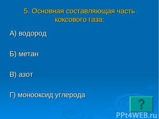 5. Основная составляющая часть коксового газа: А) водород Б) метан В) азот Г) мо