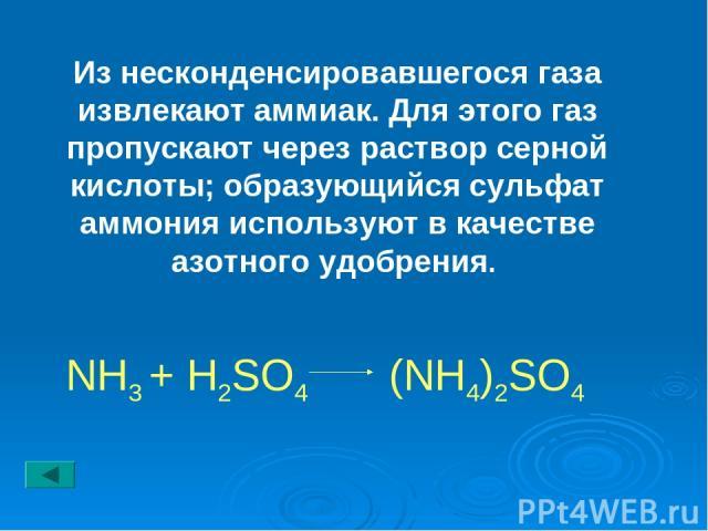 Из несконденсировавшегося газа извлекают аммиак. Для этого газ пропускают через раствор серной кислоты; образующийся сульфат аммония используют в качестве азотного удобрения. NH3 + H2SO4 (NH4)2SO4