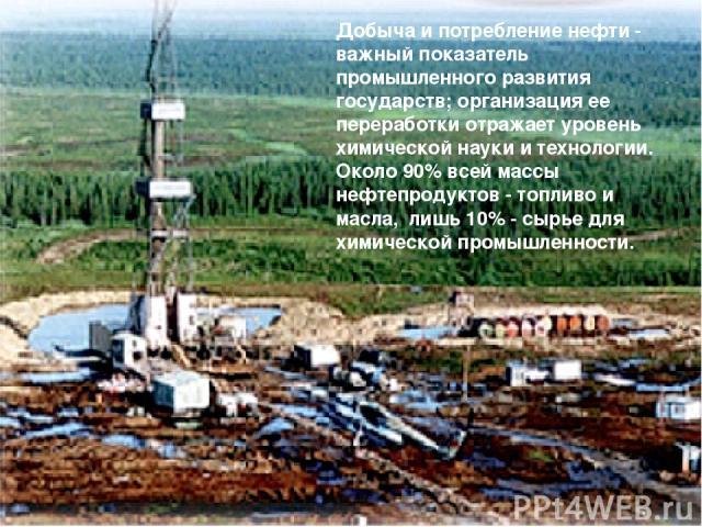 Добыча и потребление нефти - важный показатель промышленного развития государств; организация ее переработки отражает уровень химической науки и технологии. Около 90% всей массы нефтепродуктов - топливо и масла, лишь 10% - сырье для химической промы…