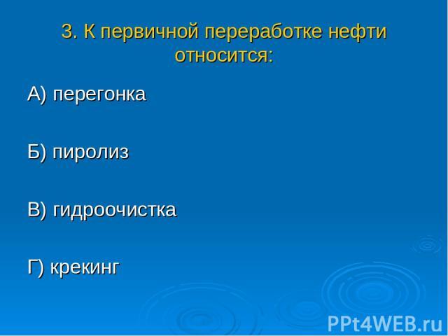 3. К первичной переработке нефти относится: А) перегонка Б) пиролиз В) гидроочистка Г) крекинг