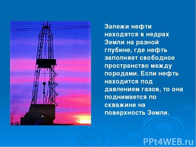 Залежи нефти находятся в недрах Земли на разной глубине, где нефть заполняет свободное пространство между породами. Если нефть находится под давлением газов, то она поднимается по скважине на поверхность Земли.