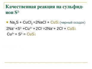 Качественная реакция на сульфид-ион S2- Na2S + СuCl2 =2NaCl + СuS↓(черный осадок