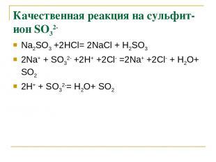Качественная реакция на сульфит-ион SО32- Na2SО3 +2НСl= 2NaСl + Н2SО3 2Na+ + SО3