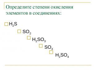 Определите степени окисления элементов в соединениях: Н2S SO2 Н2SO3 SO3 Н2SO4