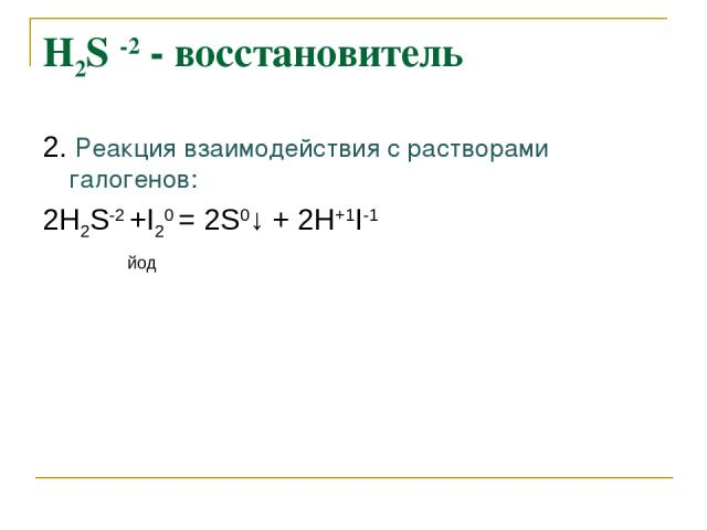 Н2S -2 - восстановитель 2. Реакция взаимодействия с растворами галогенов: 2Н2S-2 +I20 = 2S0↓ + 2Н+1I-1 йод