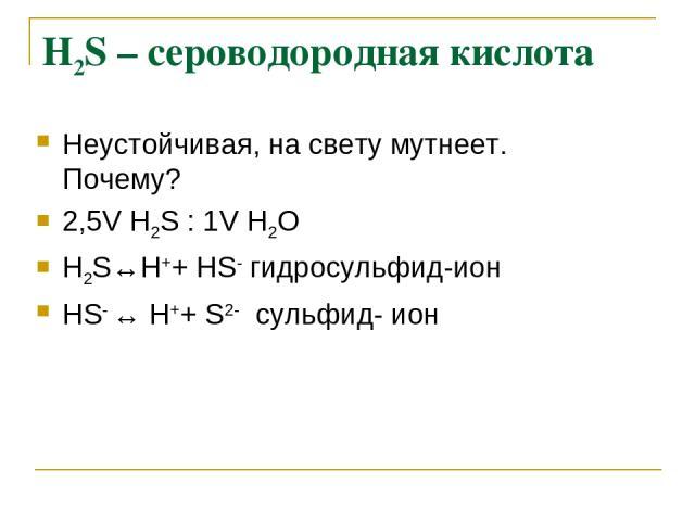 Н2S – сероводородная кислота Неустойчивая, на свету мутнеет. Почему? 2,5V Н2S : 1V Н2О Н2S↔Н++ НS- гидросульфид-ион НS- ↔ Н++ S2- сульфид- ион