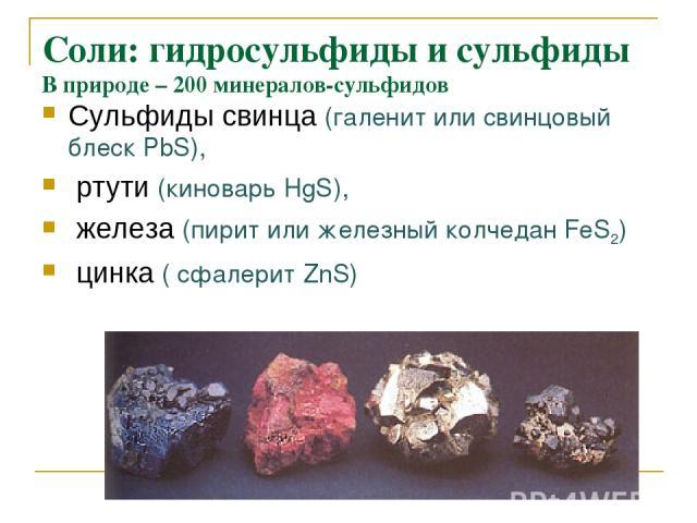 Cоли: гидросульфиды и сульфиды В природе – 200 минералов-сульфидов Сульфиды свинца (галенит или свинцовый блеск РbS), ртути (киноварь HgS), железа (пирит или железный колчедан FeS2) цинка ( cфалерит ZnS)