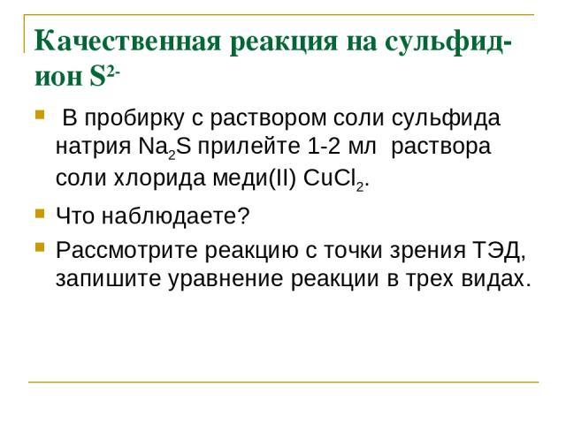 Качественная реакция на сульфид-ион S2- В пробирку с раствором соли сульфида натрия Na2S прилейте 1-2 мл раствора соли хлорида меди(II) СuCl2. Что наблюдаете? Рассмотрите реакцию с точки зрения ТЭД, запишите уравнение реакции в трех видах.