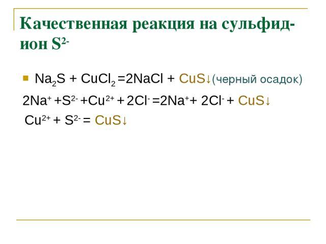 Качественная реакция на сульфид-ион S2- Na2S + СuCl2 =2NaCl + СuS↓(черный осадок) 2Na+ +S2- +Cu2+ + 2Cl- =2Na++ 2Cl- + СuS↓ Cu2+ + S2- = СuS↓