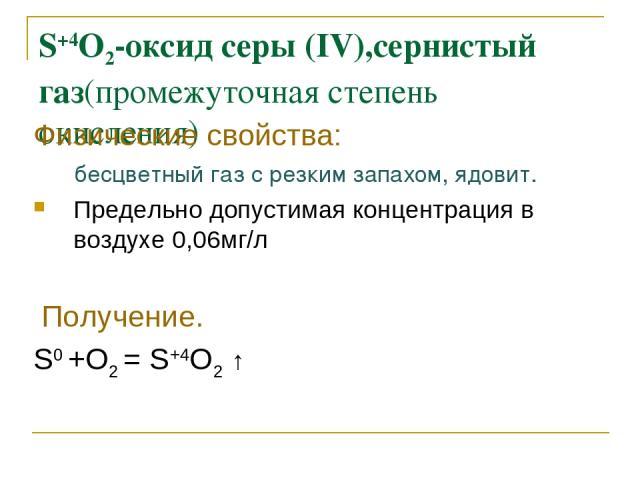 S+4O2-оксид серы (IV),сернистый газ(промежуточная степень окисления) Физические свойства: бесцветный газ с резким запахом, ядовит. Предельно допустимая концентрация в воздухе 0,06мг/л Получение. S0 +O2 = S+4O2 ↑