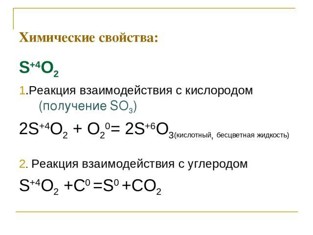 Химические свойства: S+4O2 1.Реакция взаимодействия с кислородом (получение SO3) 2S+4O2 + O20= 2S+6O3(кислотный, бесцветная жидкость) 2. Реакция взаимодействия с углеродом S+4O2 +С0 =S0 +СO2