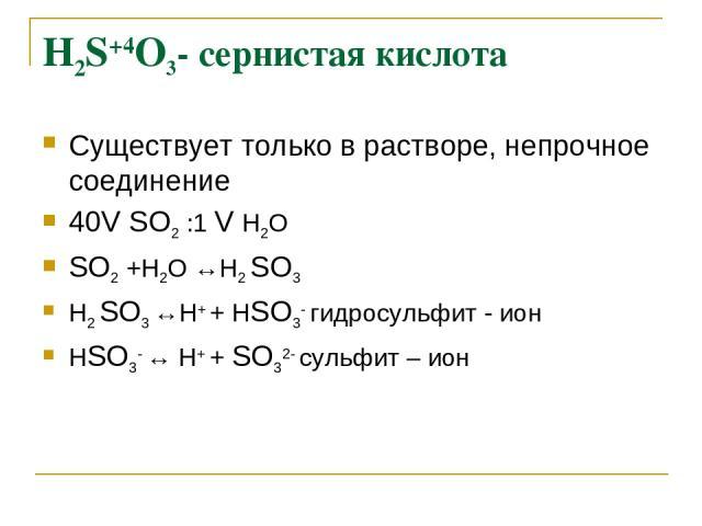 H2S+4О3- сернистая кислота Существует только в растворе, непрочное соединение 40V SО2 :1 V Н2О SО2 +Н2О ↔Н2 SО3 Н2 SО3 ↔Н+ + НSО3- гидросульфит - ион НSО3- ↔ Н+ + SО32- сульфит – ион