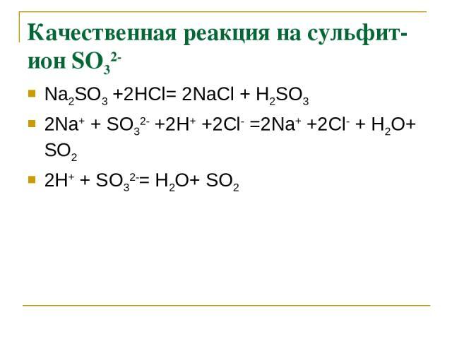 Качественная реакция на сульфит-ион SО32- Na2SО3 +2НСl= 2NaСl + Н2SО3 2Na+ + SО32- +2Н+ +2Сl- =2Na+ +2Сl- + Н2О+ SО2 2Н+ + SО32-= Н2О+ SО2